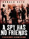 A Spy Has No Friends (eBook): To Save His Country, He Became the Enemy