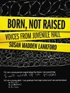 Born, Not Raised (eBook): Voices from Juvenile Hall