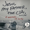 Jesus, My Father, the CIA, and Me (MP3): A Memoir. . . of Sorts