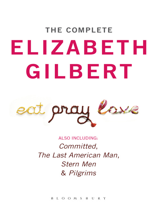 The Complete Elizabeth Gilbert (eBook): Eat, Pray, Love; Committed; The Last American Man; Stern Men & Pilgrims