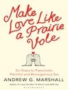 Make Love Like a Prairie Vole (eBook): Six Steps to Passionate, Plentiful and Monogamous Sex