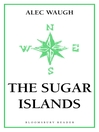 The Sugar Islands (eBook): A Collection of Pieces Written About the West Indies Between 1928 and 1953