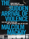 The Sudden Arrival of Violence (eBook): The Glasgow Trilogy Series, Book 3