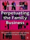 Perpetuating the Family Business (eBook): 50 Lessons Learned from Long Lasting, Successful Families in Business
