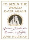 To Begin the World Over Again (eBook): Lawrence of Arabia from Damascus to Baghdad