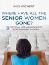 Where Have All the Senior Women Gone? (eBook): 9 Critical Job Assignments for Women Leaders