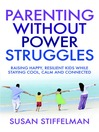 Parenting Without Power Struggles (eBook): Raising Joyful, Resilient Kids While Staying Cool, Calm and Collected