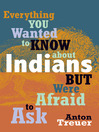 Everything You Wanted to Know About Indians But Were Afraid to Ask (eBook)