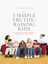 The 5 Simple Truths of Raising Kids (eBook): How to Deal with Modern Problems Facing Your Tweens and Teens