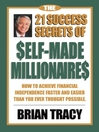 The 21 Success Secrets of Self-Made Millionaires (eBook): How to Achieve Financial Independence Faster and Easier Than You Ever Thought Possible