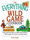 The Everything Wild Game Cookbook (eBook): From Fowl and Fish To Rabbit and Venison--300 Recipes For Home-cooked Meals