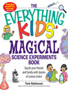 Everything Kids' Magical Science Experiments Book (eBook): Dazzle your friends and family by making magical things happen!