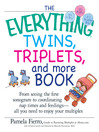 The Everything Twins, Triplets, And More Book (eBook): From Seeing The First Sonogram To Coordinating Nap Times And Feedings — All You Need To Enjoy Your Multiples