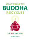 What Would the Buddha Recycle? (eBook): The Zen of Green Living