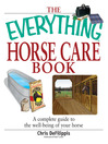 The Everything Horse Care Book (eBook): A Complete Guide to the Well-Being of Your Horse