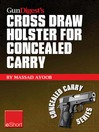Gun Digest's Cross Draw Holster for Concealed Carry eShort (eBook): Discover the Advantages & Techniques of Using Cross Draw Concealment Holsters