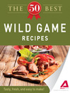 The 50 Best Wild Game Recipes (eBook): Tasty, Fresh, and Easy to Make!