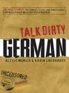 Talk Dirty German (eBook): Beyond Schmutz - the Curses, Slang, and Street Lingo You Need to Know to Speak Deutsch