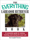 The Everything Labrador Retriever Book (eBook): A Complete Guide to Raising, Training, and Caring for Your Lab