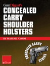 Gun Digest's Concealed Carry Shoulder Holsters eShort (eBook): Concealed Carry Methods, Systems, Rigs and Tactics for Shoulder Holsters
