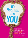 It's Not Him, It's You (eBook): The Truth You May Not Want--But Need--to Hear