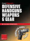 Gun Digest's Defensive Handguns Weapons and Gear eShort (eBook): Learn How to Choose the Best Caliber for Self Defense, and Semiautomatics Vs. Revolvers for CCW.