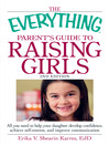 The Everything Parent's Guide to Raising Girls (eBook): All You Need to Help Your Daughter Develop Confidence, Achieve Self-Esteem, and Improve Communication