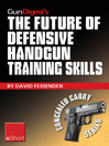 Gun Digest's the Future of Defensive Handgun Training Skills eShort (eBook): As More Americans Go CCW, Learn How to Stay Up-to-date with Defensive Handgun Tips, Combat Techniques, Shooting Drills & Firearm Safety Courses.