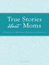 True Stories about Moms (eBook): A Tribute to Maternal Wisdom and Strength