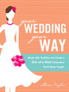 Your Wedding, Your Way (eBook): Break With Tradition and Create a One-Of-A-Kind Celebration You'll Never Forget!