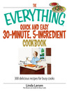 The Everything Quick and Easy 30 Minute, 5-Ingredient Cookbook (eBook): 300 Delicious Recipes For Busy Cooks
