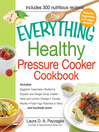 The Everything Healthy Pressure Cooker Cookbook (eBook): Includes Eggplant Caponata, Butternut Squash and Ginger Soup, Italian Herb and Lemon Chicken, Tomato Risotto, Fresh Figs Poached in Wine...And Hundreds More!