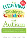 The Everything Guide to Cooking for Children with Autism (eBook): From Everyday Meals to Holiday Treats; How to Prepare Foods Your Child Will Love to Eat