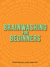 Brainwashing for Beginners (eBook): Read This Book. Read This Book. Read This Book.