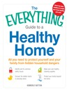 The Everything Guide to a Healthy Home (eBook): All You Need to Protect Yourself and Your Family from Hidden Household Dangers