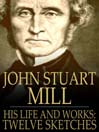 John Stuart Mill (eBook): His Life and Works, Twelve Sketches by Distinguished Authors