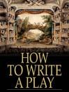 How to Write a Play (eBook): Letters from Augier, Banville, Dennery, Dumas, Gondinet, Labiche, Legouve, Pailleron, Sardou, Zola