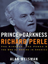 Prince of Darkness: Richard Perle (eBook): The Kingdom, the Power & the End of Empire in America