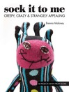 Sock It to Me (eBook): 16 Projects Sewn from Socks, Creepy, Crazy & Strangely Appealing