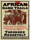 African Game Trails (eBook): An Account of the African Wanderings of an American Hunter-Natrualist