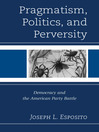 Pragmatism, Politics, and Perversity (eBook): Democracy and the American Party Battle
