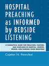 Hospital Preaching as Informed by Bedside Listening (eBook): A Homiletical Guide for Preachers, Pastors, and Chaplains in Hospital, Hospice, Prison, and Nursing Home Ministries