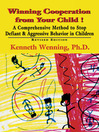 Winning Cooperation from Your Child! (eBook): A Comprehensive Method to Stop Defiant and Aggressive Behavior in Children