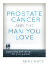 Prostate Cancer and the Man You Love (eBook): Supporting and Caring for Your Partner