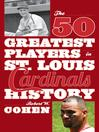 The 50 Greatest Players in St. Louis Cardinals History (eBook)