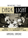Where the Dark and the Light Folks Meet (eBook): Race and the Mythology, Politics, and Business of Jazz