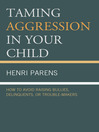 Taming Aggression in Your Child (eBook): How to Avoid Raising Bullies, Delinquents, or Trouble-Makers