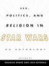 Sex, Politics, and Religion in Star Wars (eBook): An Anthology