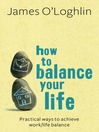 How to Balance Your Life (eBook): Practical Ways to Achieve Work/Life Balance