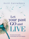 Let Your Past Go and Live (eBook): Freedom from Family, Relationship and Work Baggage